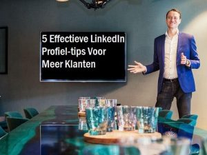 5 Effectieve LinkedIn Profiel-tips Voor Meer Klanten