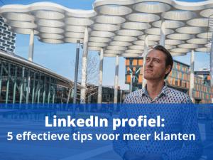 LinkedIn Profiel: 5 effectieve tips voor meer klanten