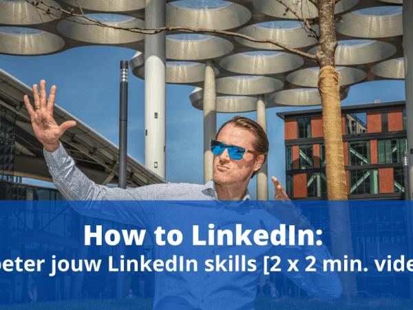 How to LinkedIn: verbeter jouw LinkedIn skills [2 x 2 min. video]