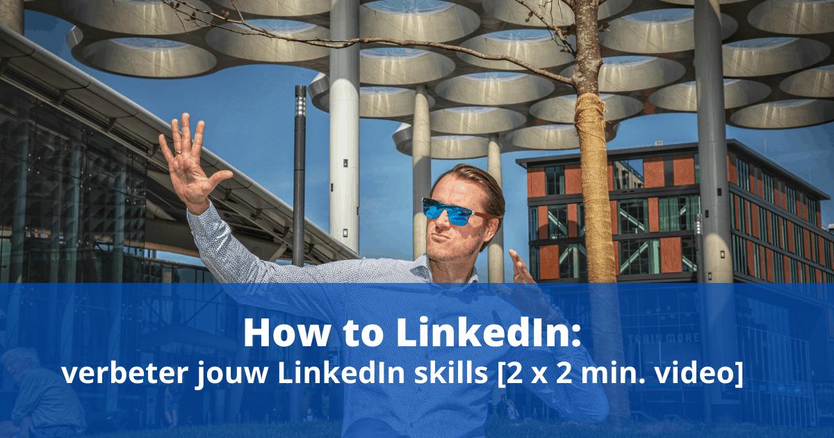 How to LinkedIn: verbeter jouw LinkedIn skills