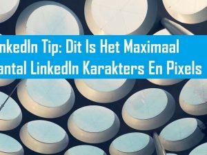 LinkedIn Tip: Dit Is Het Maximaal Aantal LinkedIn Karakters En Pixels