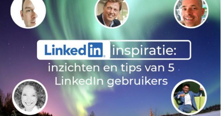 LinkedIn inspiratie: inzichten en tips van 5 LinkedIn gebruikers
