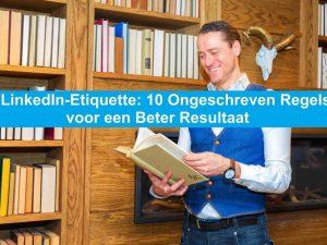 LinkedIn-Etiquette: 10 Ongeschreven Regels voor een Beter Resultaat