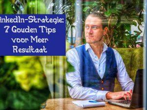 LinkedIn-Strategie: 7 Gouden Tips voor Meer Resultaat