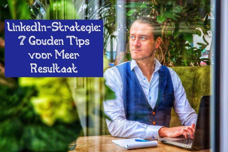 LinkedIn-Strategie 7 Gouden Tips voor Meer Resultaat