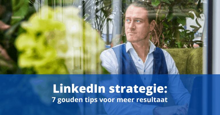 LinkedIn strategie: 7 gouden tips voor meer resultaat