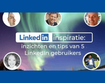 LinkedIn inspiratie inzichten en tips van 5 LinkedIn gebruikers